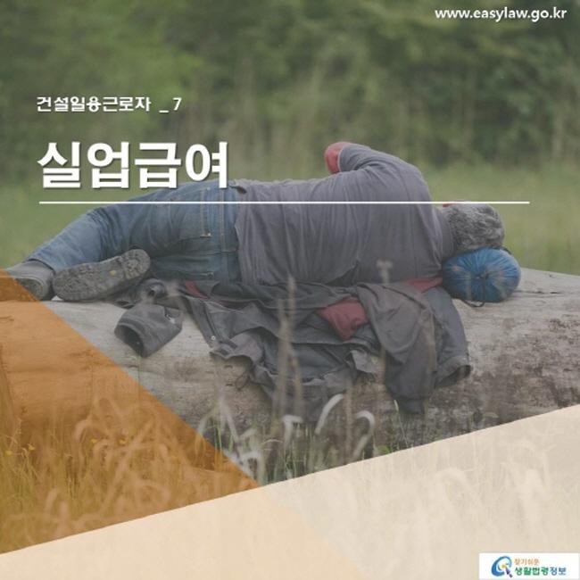 건설일용근로자 _ 7 실업급여  www.easylaw.go.kr 찾기 쉬운 생활법령정보 로고